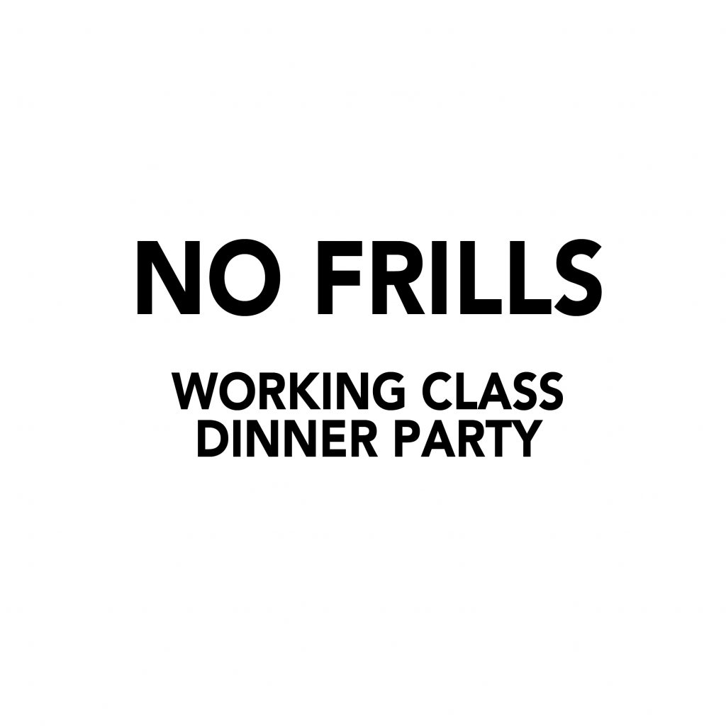 Typed In black on a white background has the words 'No frills. Working class dinner party'.